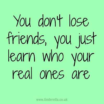You don't lose friends, you just learn who your real ones are