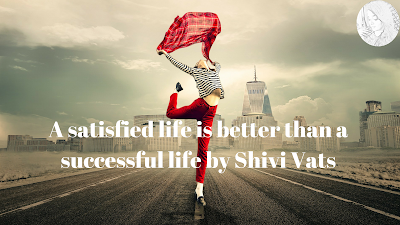 A satisfied life is better than a successful life by Shivi Vats