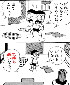 だれだ、へんなこというやつは。出てこいっ。・・・・・・・・・だれもいない。気持ち悪いなあ。 quote from manga Doraemon ドラえもん (Chapter 1)