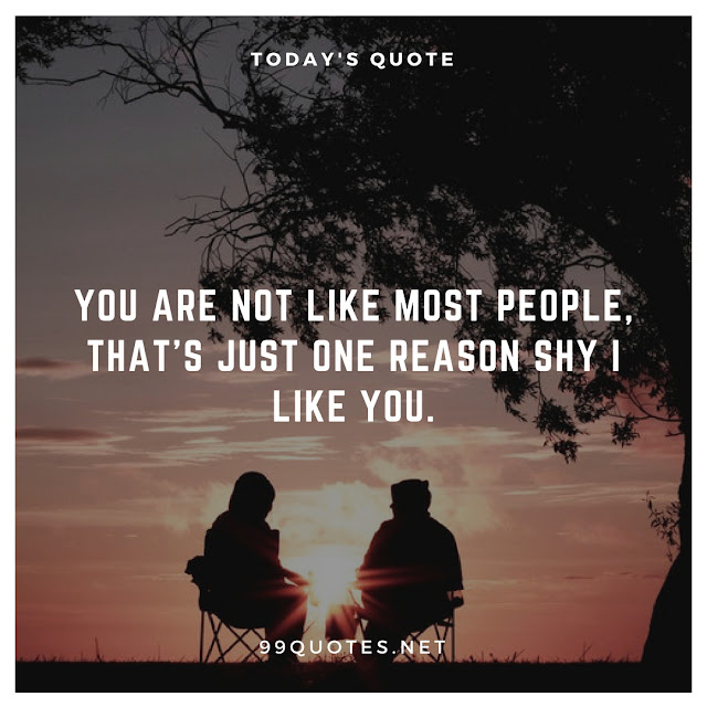 You are not like most people, that's just one reason shy I like you.
