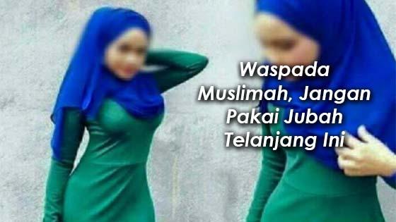 Waspada Muslimah, Jangan Pakai Jubah Telanjang Ini