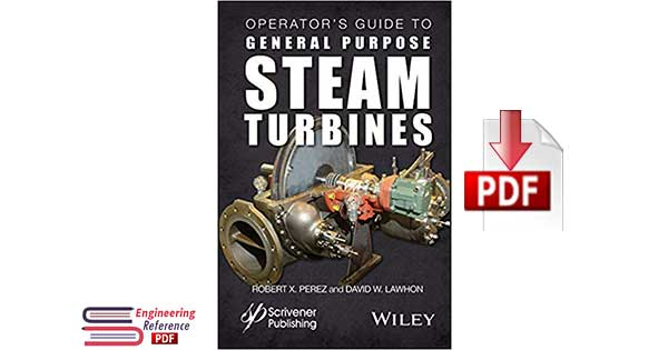 Operator's Guide to General Purpose Steam Turbines an Overview of Operating Principles, Construction, Best Practices, and Troubleshooting by Robert X. Perez and David W. Lawhon