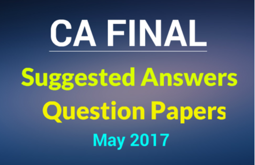 Download CA Final May 2017  Question papers /suggested answers