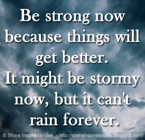 Be Strong Now Because Things Will Get Better It Might Be Stormy Now