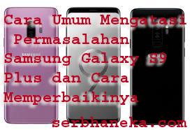 Cara Umum Mengatasi Permasalahan Samsung Galaxy S9 Plus dan Cara Memperbaikinya 1