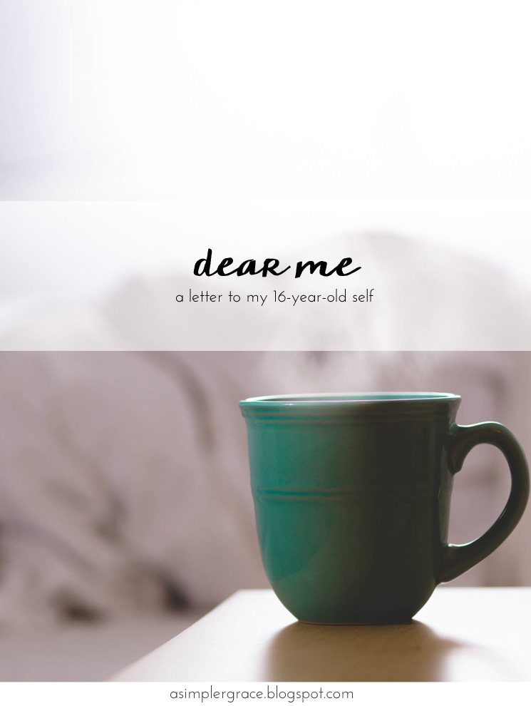Dear Me (A Letter to My 16 Year Old Self) #DearMe - A Simpler Grace