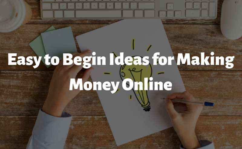 Easy To Begin Ideas For Making Money Online