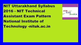 NIT Uttarakhand Syllabus 2016 - NIT Technical Assistant Exam Pattern National Institute of Technology -nituk.ac.in