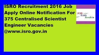 ISRO Recruitment 2016 Job Apply Online Notification For 375 Centralised Scientist Engineer Vacancies @www.isro.gov.in