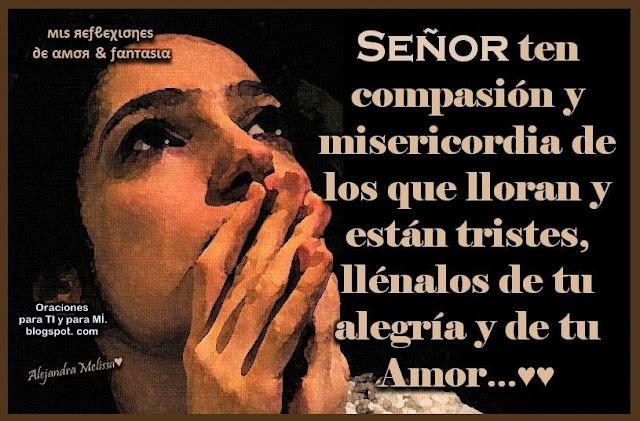 Señor, ten compasión y misericordia de los que lloran y están tristes...  Llénalos de tu Alegría  y de tu Amor.  Amén!