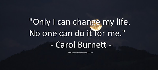 Only I can change my life. No one can do it for me. - Carol Burnett""