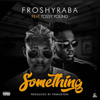 MUSIC: Froshyraba Ft. Tossy Young - Something (Prod. Princeton)