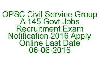 OPSC Civil Service Group A 145 Govt Jobs Recruitment Exam Notification 2016 Apply Online Last Date 06-06-2016