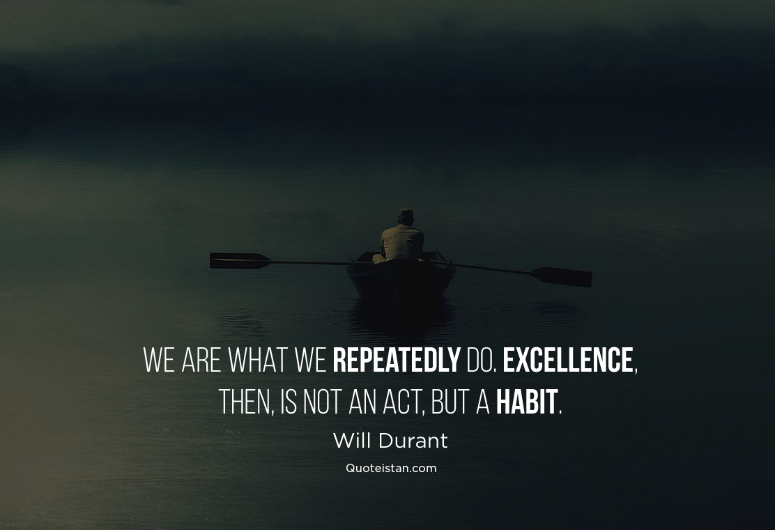 We are what we repeatedly do. Excellence, then, is not an act, but a habit. Will Durant #quoteoftheday