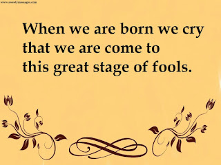 When we are born we cry that we are come to this great stage of fools.