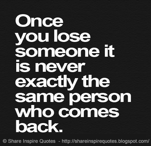 Once You Lose Someone Its Never Exactly The Same Person Who Comes