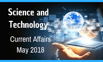 Science and Technology Current Affairs – May 2018