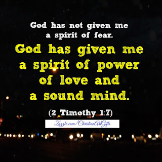 God has not given me a spirit of fear. God has given me a spirit of power, love and a sound mind. (2 Timothy 1:7)
