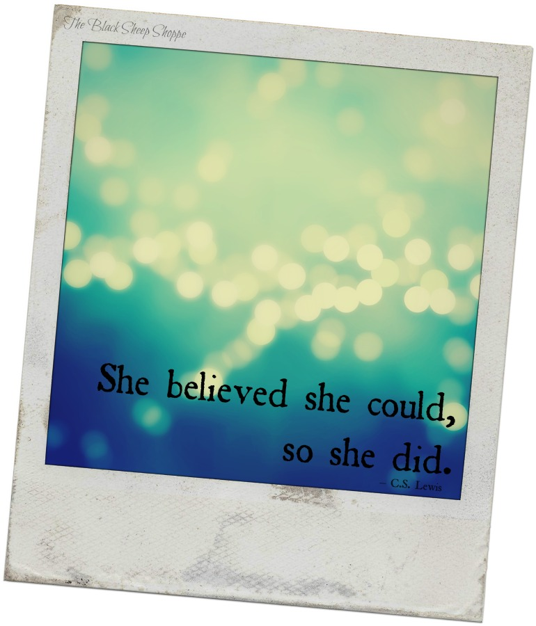 She believed she could, so she did. - C.S. Lewis