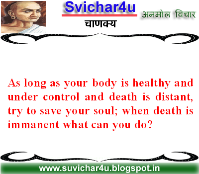 As long as your body is healthy and under control and death is distant try to save your soul; when death is immanent what can you  do?
