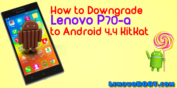 How to Downgrade Lenovo P70-A to Android KitKat 4 4 - LenovoROOT com