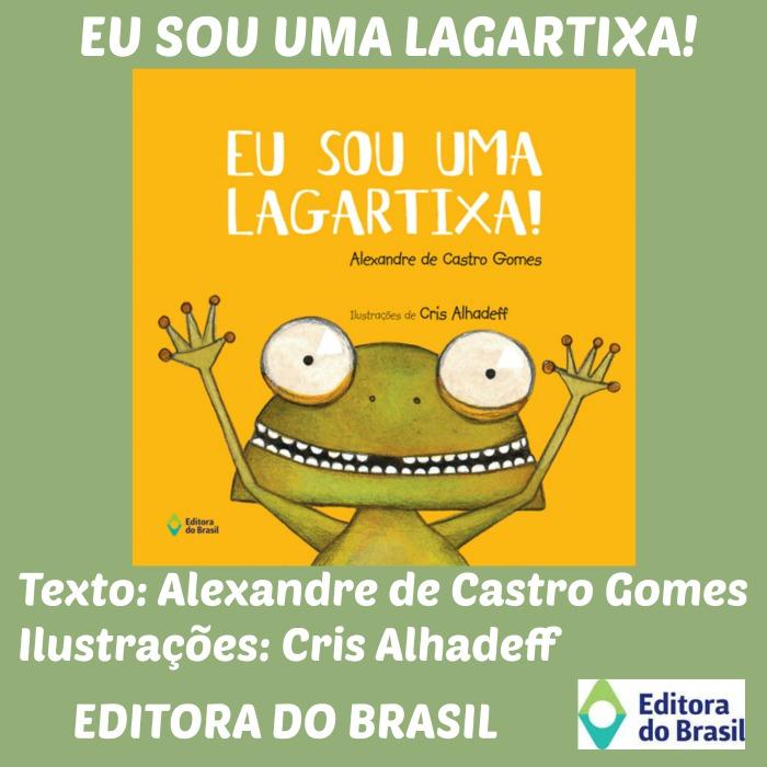 b0a26cba6 LANÇAMENTO DA EDITORA DO BRASIL: EU SOU UMA LAGARTIXA! DE ALEXANDRE DE  CASTRO GOMES E CRIS ALHADEFF