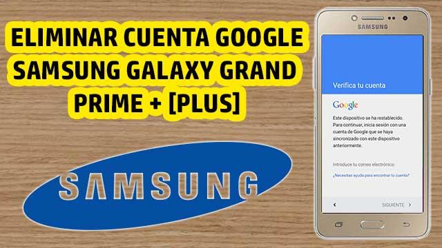 borrar cuenta Google Samsung Galaxy Grand Prime Plus