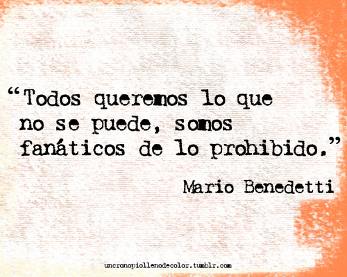 """""""Todos queremos lo que no se puede, somos fanáticos de lo prohibido."""" Mario Benedetti"""
