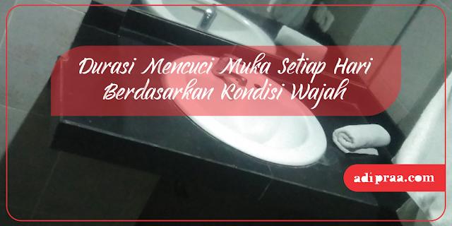 Durasi Mencuci Muka Setiap Hari Berdasarkan Kondisi Wajah | adipraa.com