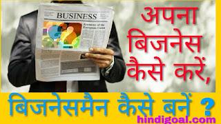 Business kaise kare,  businessman kaise bane hindi me, khud ka business kaise kare, kam paiso me business kaise kare,  ghar me kaun sa business kare, ready-made kapdo ka business kaise kare, business karne ka tarika, kya vyapar kare,