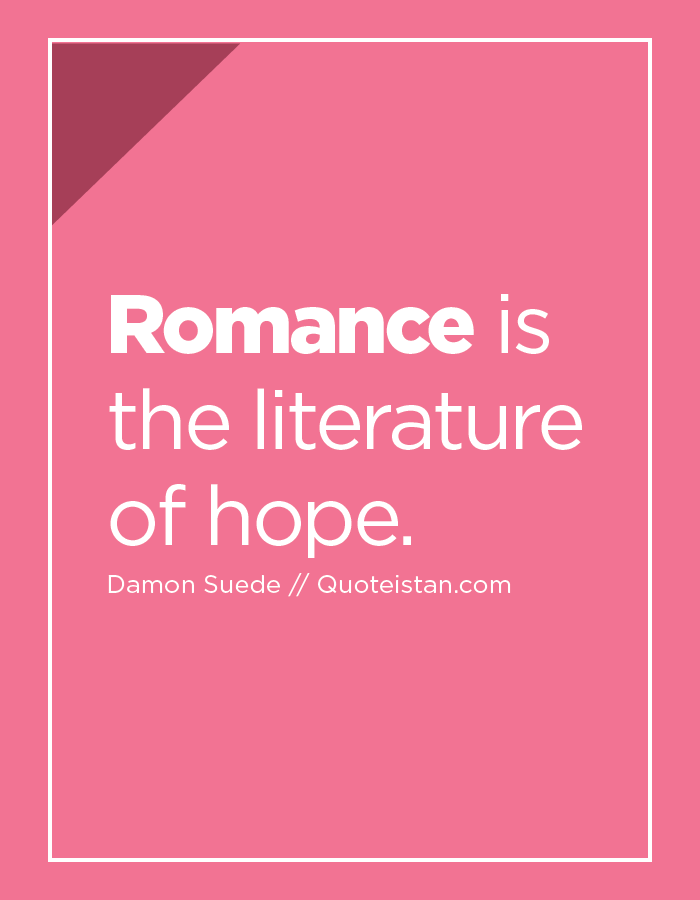 Romance is the literature of hope.