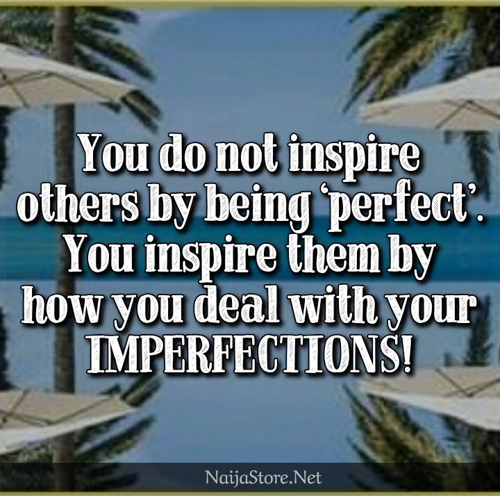 Inspirational Quotes: You do not inspire others by being 'perfect'. You inspire them by how you deal with your IMPERFECTIONS