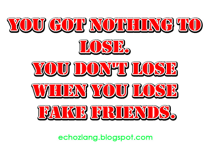 You got nothing to lose. You don't lose when you lose fake ...
