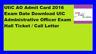 UIIC AO Admit Card 2016 Exam Date Download UIC Administrative Officer Exam Hall Ticket / Call Letter