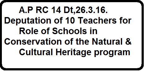 A.P RC 14 Dt,26.3.16. Deputation of 10 Teachers for Role of Schools in Conservation of the Natural & Cultural Heritageprogram26/03/2016 09:25 Pacific Daylight Time