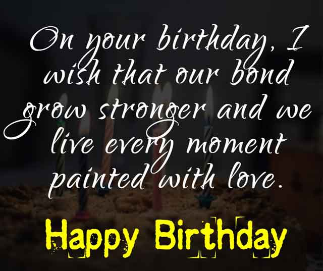 On your birthday, I wish that our bond grow stronger and we live every moment painted with love.