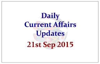 Daily Current Affairs Updates– 21st September 2015