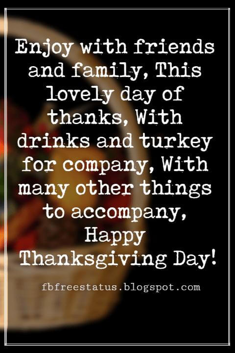 Happy Thanksgiving Messages, Enjoy with friends and family, This lovely day of thanks, With drinks and turkey for company, With many other things to accompany, Happy Thanksgiving Day!