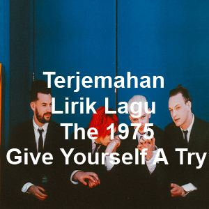 Terjemahan Lirik Lagu The 1975 - Give Yourself A Try