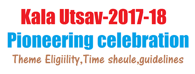 Kala Utsav-2017-18 - pioneering celebration -Theme Eligiility,Time sheule,guidelines