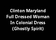 Clinton Maryland Full Dressed Woman In Colonial Dress (Ghostly Spirit)