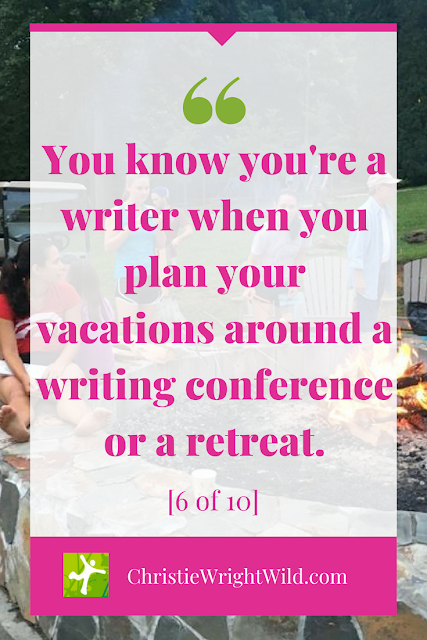 You know you're a writer when... If you plan your vacations around the desire to spend a week or a weekend with a bunch of other writers at a retreat or a conference, then you're definitely a writer. || Christie Wright Wild