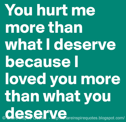 You Hurt Me More Than What I Deserve Because I Loved You More Than