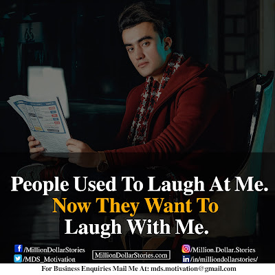 PEOPLE USED TO LAUGH AT ME. NOW THEY WANT TO LAUGH WITH ME.