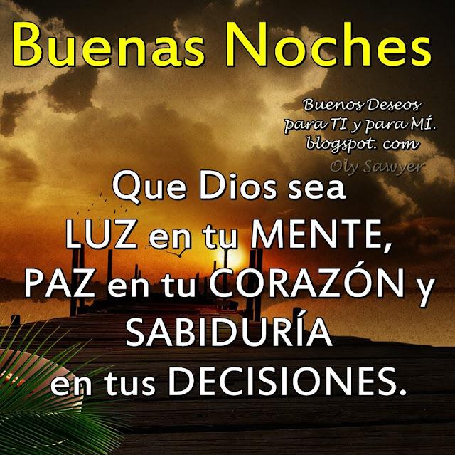 BUENAS NOCHES Que Dios sea LUZ en tu MENTE, PAZ en tu CORAZÓN y SABIDURÍA en tus DECISIONES.
