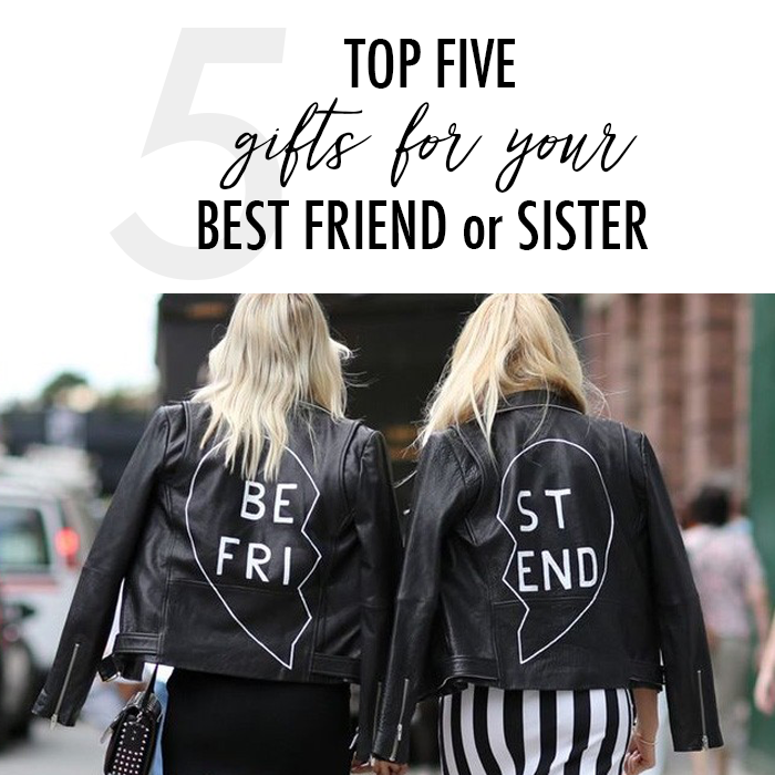 Top Five Gift Ideas For Your Best Friend Or Sister