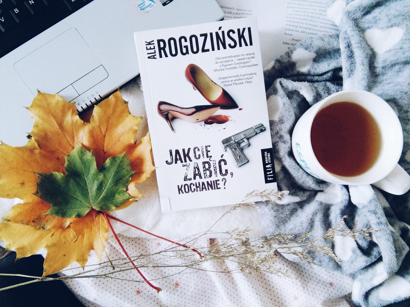 """,,JAK CIĘ ZABIĆ, KOCHANIE?"""" Alek Rogoziński"""