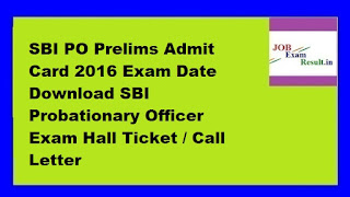 SBI PO Prelims Admit Card 2016 Exam Date Download SBI Probationary Officer Exam Hall Ticket / Call Letter