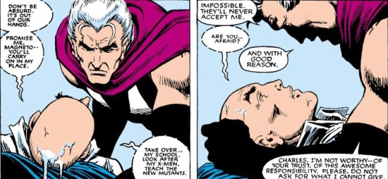 Two panels of Magneto crouching over Professor X. In the first, Professor X says, 'Don't be absurd. It's out of our hands. Promise me, Magneto--you'll carry on in my place. Take over my school--look after my X-Men. Teach the New Mutants.' In the second, Magneto says, 'Impossible. They'll never accept me.' Professor X asks, 'Are you afraid?' Magneto replies, 'And with good reason. Charles, I'm not worthy of your trust, of this awesome responsibility. Please, do not ask what I cannot give.'
