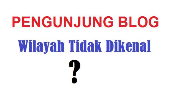 Pengunjung Blog Dari Wilayah Tidak Dikenal ? Jangan Khawatir